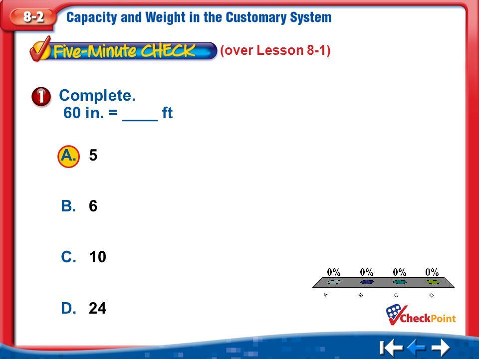 1.A 2.B 3.C 4.D Five Minute Check 1 (over Lesson 8-1) A.5 B.6 C.10 D.24 Complete. 60 in. = ____ ft
