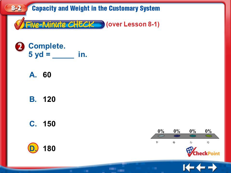 1.A 2.B 3.C 4.D Five Minute Check 2 (over Lesson 8-1) A.60 B.120 C.150 D.180 Complete. 5 yd = _____ in.