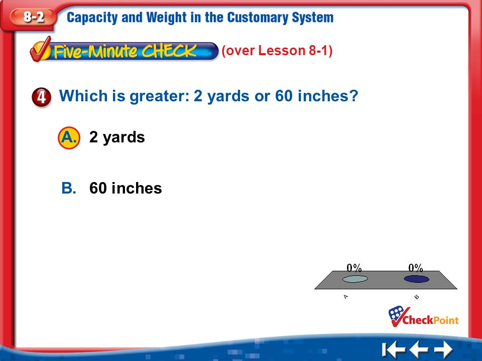 1.A 2.B Five Minute Check 4 (over Lesson 8-1) A.2 yards B.60 inches Which is greater: 2 yards or 60 inches?