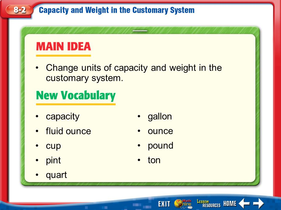 Main Idea/Vocabulary capacity fluid ounce cup pint quart Change units of capacity and weight in the customary system. gallon ounce pound ton