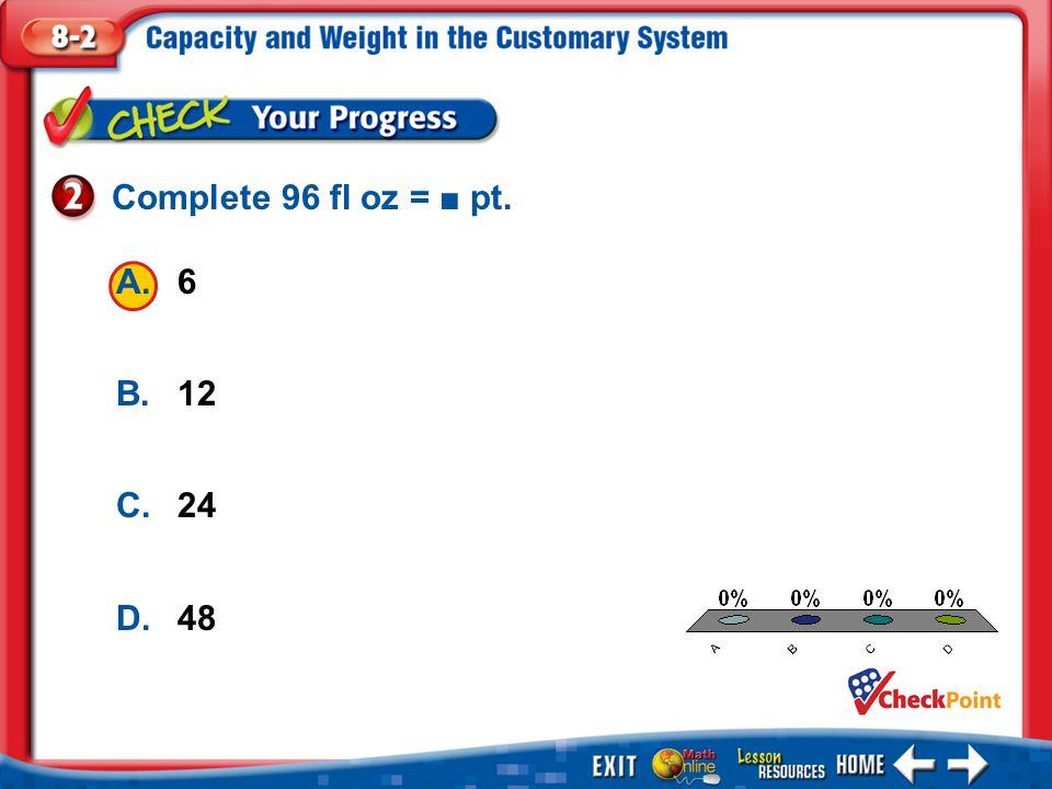 1.A 2.B 3.C 4.D Example 2 A.6 B.12 C.24 D.48 Complete 96 fl oz = ■ pt.