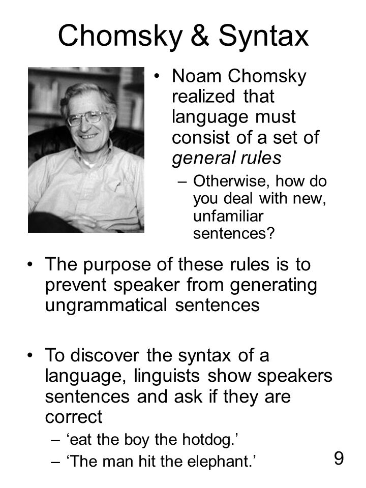 9 Chomsky & Syntax Noam Chomsky realized that language must consist of a set of general rules –Otherwise, how do you deal with new, unfamiliar sentences.