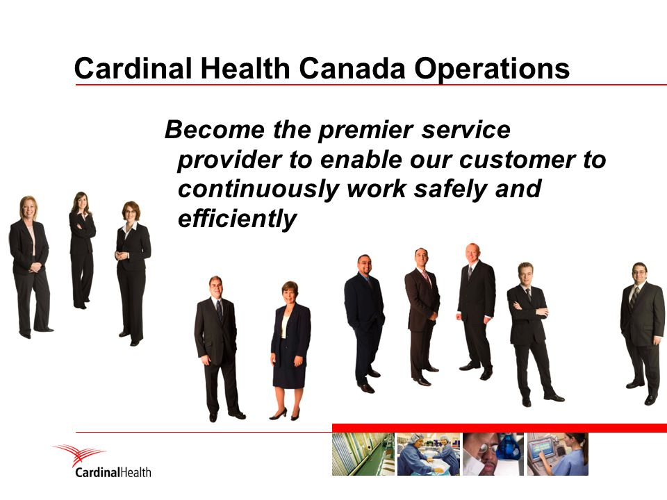 Cardinal Health Canada Operations Become the premier service provider to enable our customer to continuously work safely and efficiently