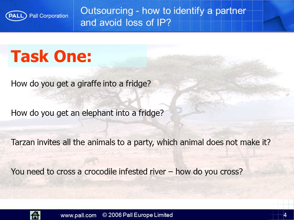 4 www.pall.com © 2006 Pall Europe Limited Outsourcing - how to identify a partner and avoid loss of IP? Task One: How do you get a giraffe into a frid