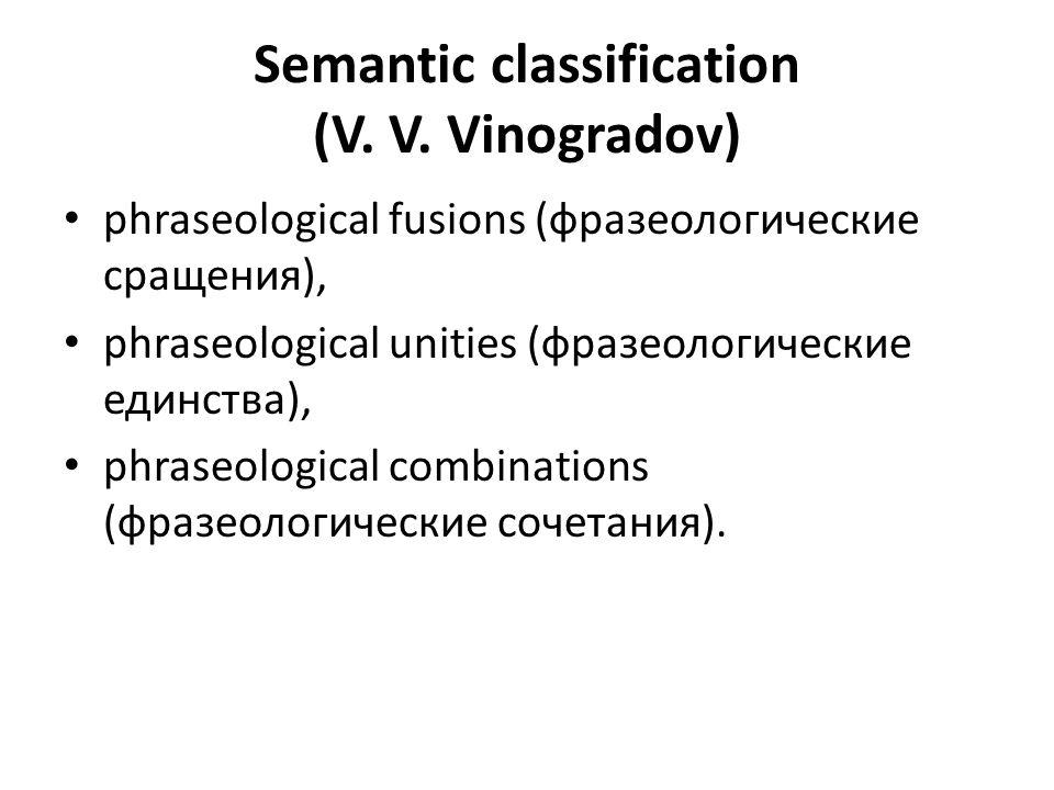 Semantic classification (V. V. Vinogradov) phraseological fusions (фразеологические сращения), phraseological unities (фразеологические единства), phr