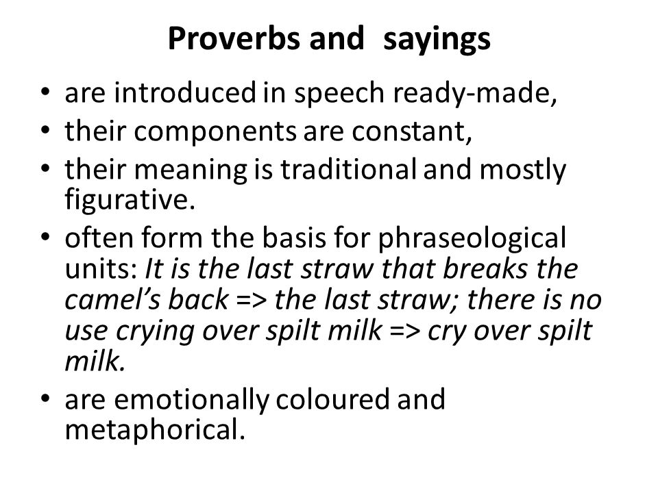 Proverbs and sayings are introduced in speech ready-made, their components are constant, their meaning is traditional and mostly figurative. often for