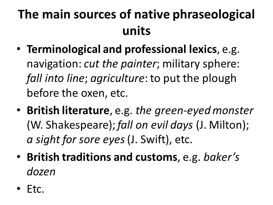 The main sources of native phraseological units Terminological and professional lexics, e.g. navigation: cut the painter; military sphere: fall into l