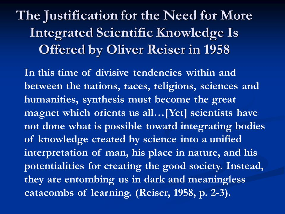 The Justification for the Need for More Integrated Scientific Knowledge Is Offered by Oliver Reiser in 1958 In this time of divisive tendencies within and between the nations, races, religions, sciences and humanities, synthesis must become the great magnet which orients us all…[Yet] scientists have not done what is possible toward integrating bodies of knowledge created by science into a unified interpretation of man, his place in nature, and his potentialities for creating the good society.