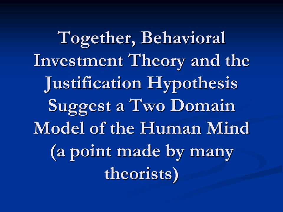 Together, Behavioral Investment Theory and the Justification Hypothesis Suggest a Two Domain Model of the Human Mind (a point made by many theorists)