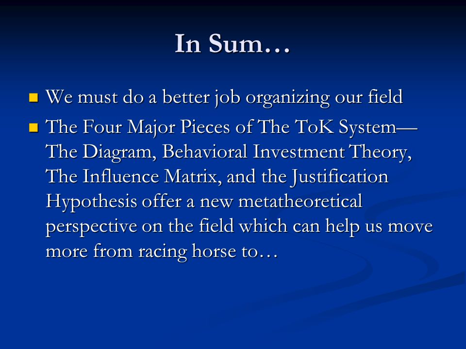 In Sum… We must do a better job organizing our field We must do a better job organizing our field The Four Major Pieces of The ToK System— The Diagram, Behavioral Investment Theory, The Influence Matrix, and the Justification Hypothesis offer a new metatheoretical perspective on the field which can help us move more from racing horse to… The Four Major Pieces of The ToK System— The Diagram, Behavioral Investment Theory, The Influence Matrix, and the Justification Hypothesis offer a new metatheoretical perspective on the field which can help us move more from racing horse to…