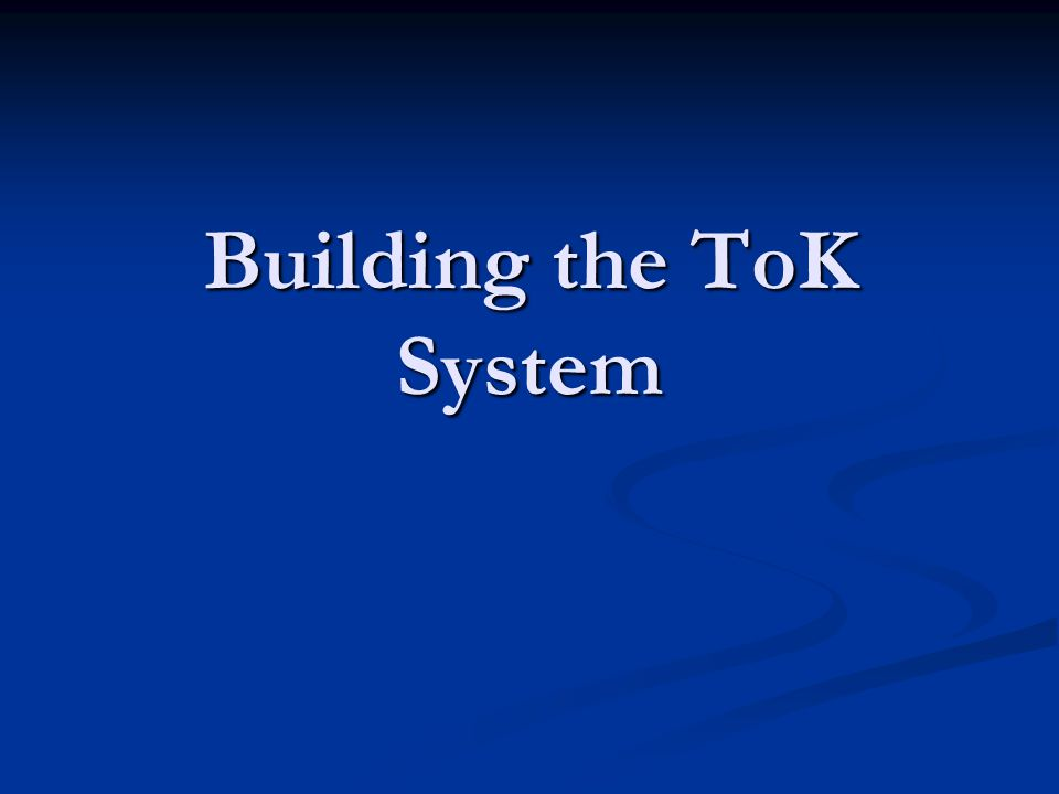 Building the ToK System