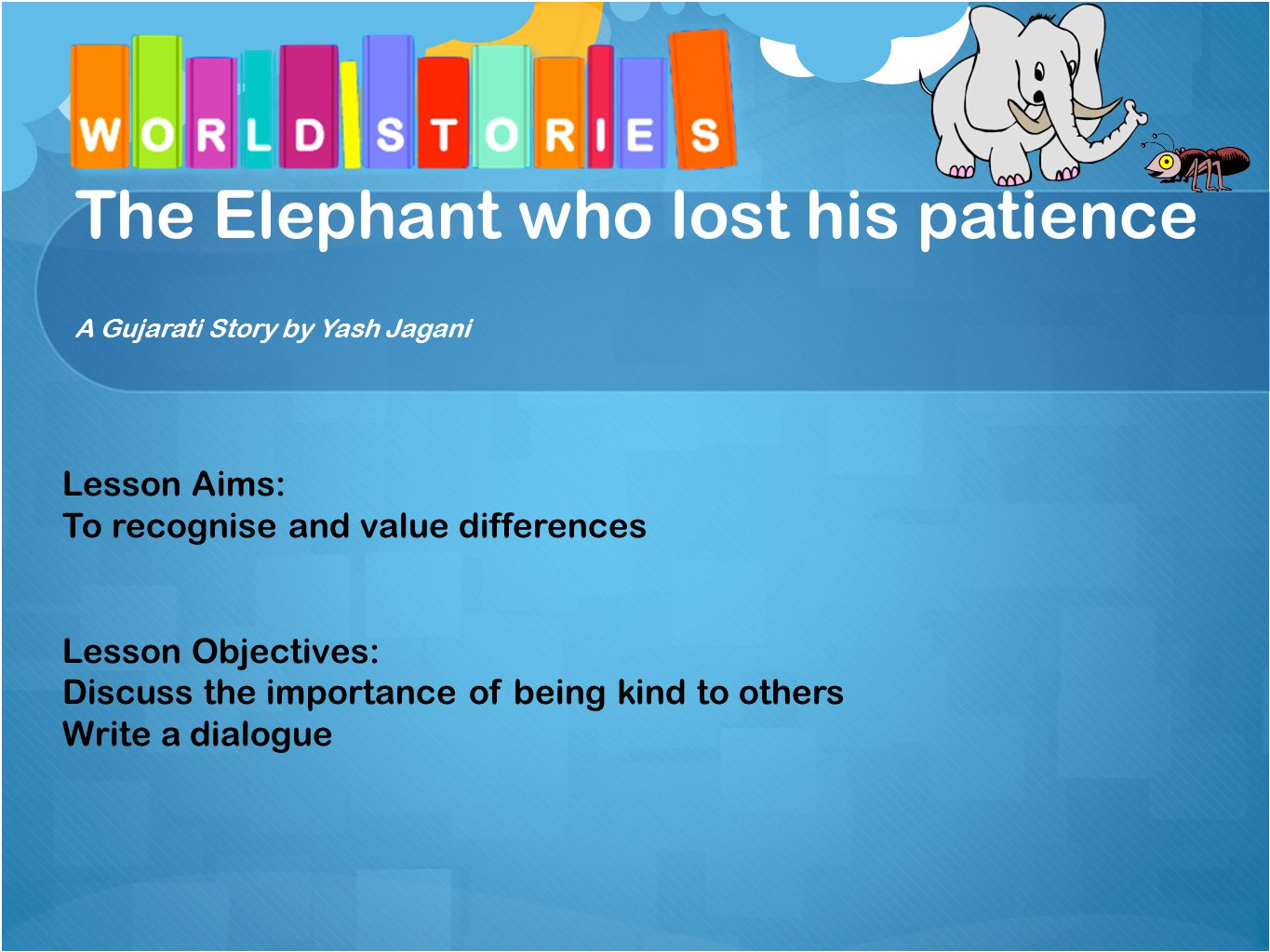 The Elephant who lost his patience A Gujarati Story by Yash Jagani Lesson Aims: To recognise and value differences Lesson Objectives: Discuss the importance of being kind to others Write a dialogue