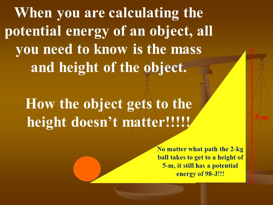 A 2-kg ball is rolled up a ramp until it reaches a height of 5-m. What is the potential energy of the ball? 5-m m = 2-kg h = 5-m PE = mgh = (2)(9.8)(5