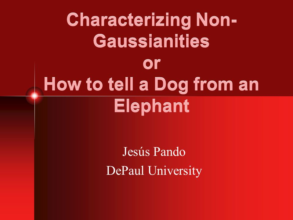 Characterizing Non- Gaussianities or How to tell a Dog from an Elephant Jesús Pando DePaul University