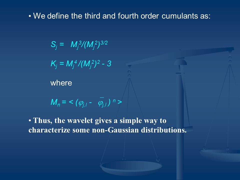 We define the third and fourth order cumulants as: S j = M j 3 /(M j 2 ) 3/2 K j = M j 4 /(M j 2 ) 2 - 3 where M n = Thus, the wavelet gives a simple
