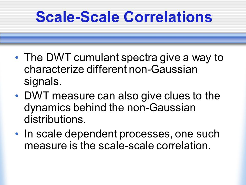 Scale-Scale Correlations The DWT cumulant spectra give a way to characterize different non-Gaussian signals. DWT measure can also give clues to the dy