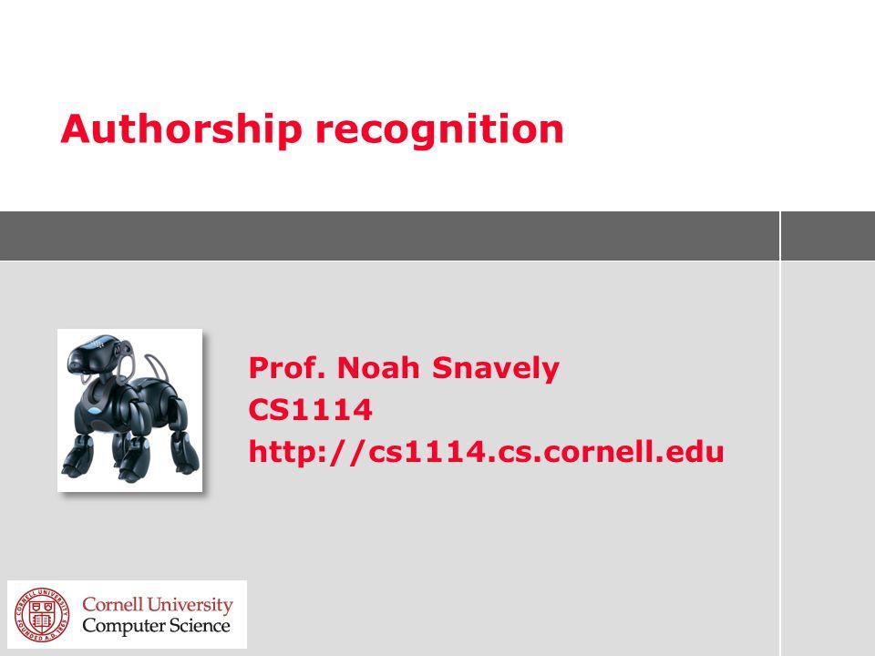 Authorship recognition Prof. Noah Snavely CS1114 http://cs1114.cs.cornell.edu
