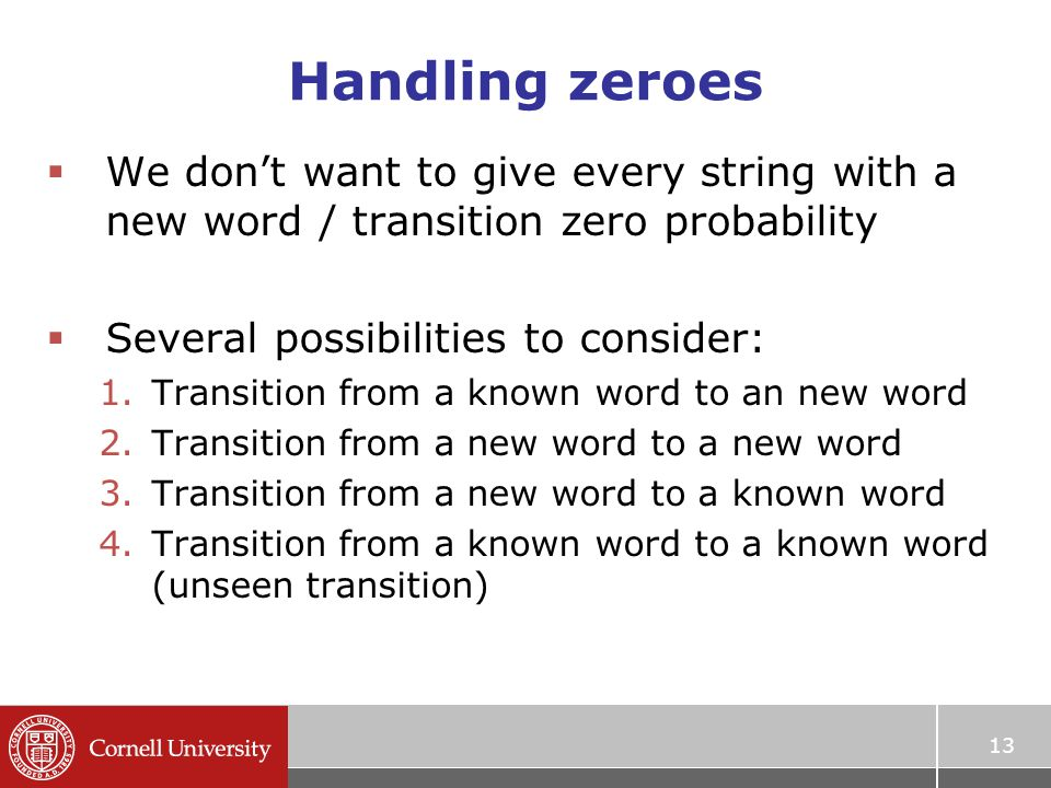Handling zeroes  We don't want to give every string with a new word / transition zero probability  Several possibilities to consider: 1.Transition from a known word to an new word 2.Transition from a new word to a new word 3.Transition from a new word to a known word 4.Transition from a known word to a known word (unseen transition) 13