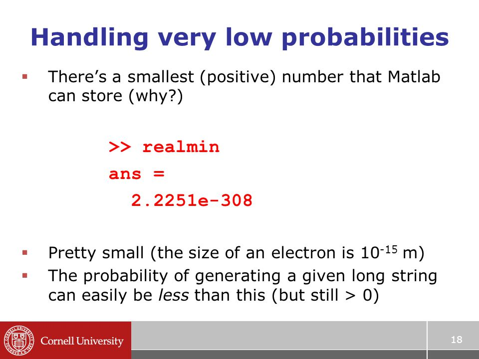 Handling very low probabilities  There's a smallest (positive) number that Matlab can store (why?) >> realmin ans = 2.2251e-308  Pretty small (the size of an electron is 10 -15 m)  The probability of generating a given long string can easily be less than this (but still > 0) 18