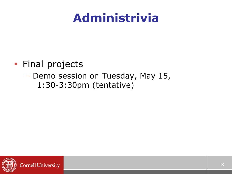 Administrivia  Final projects –Demo session on Tuesday, May 15, 1:30-3:30pm (tentative) 3