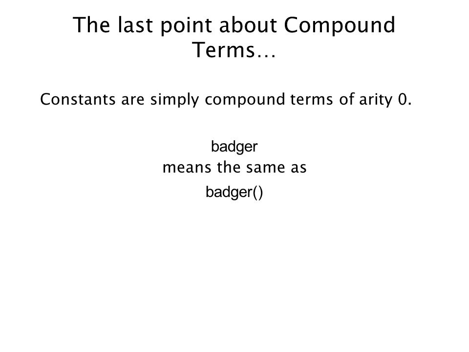 The last point about Compound Terms… Constants are simply compound terms of arity 0. badger means the same as badger()