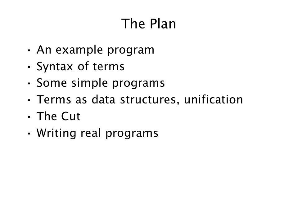The Plan An example program Syntax of terms Some simple programs Terms as data structures, unification The Cut Writing real programs