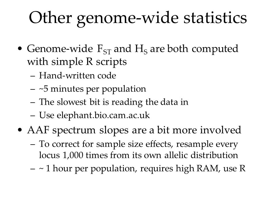 Other genome-wide statistics Genome-wide F ST and H S are both computed with simple R scripts –Hand-written code –~5 minutes per population –The slowe