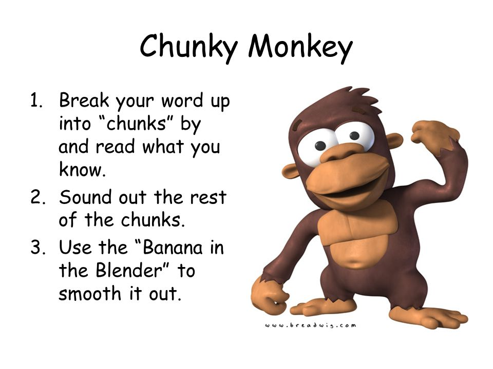 "Chunky Monkey 1.Break your word up into ""chunks"" by and read what you know. 2.Sound out the rest of the chunks. 3.Use the ""Banana in the Blender"" to s"
