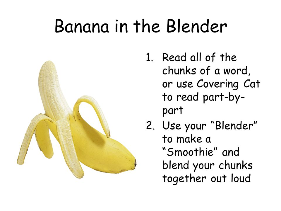 "Banana in the Blender 1.Read all of the chunks of a word, or use Covering Cat to read part-by- part 2.Use your ""Blender"" to make a ""Smoothie"" and blen"