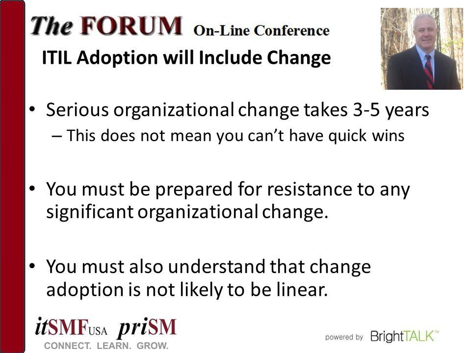 ITIL Adoption will Include Change Serious organizational change takes 3-5 years – This does not mean you can't have quick wins You must be prepared for resistance to any significant organizational change.