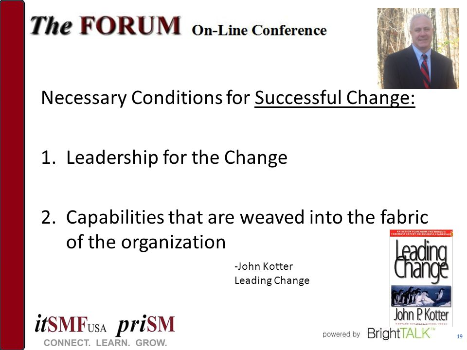 Necessary Conditions for Successful Change: 1.Leadership for the Change 2.Capabilities that are weaved into the fabric of the organization 19 -John Kotter Leading Change