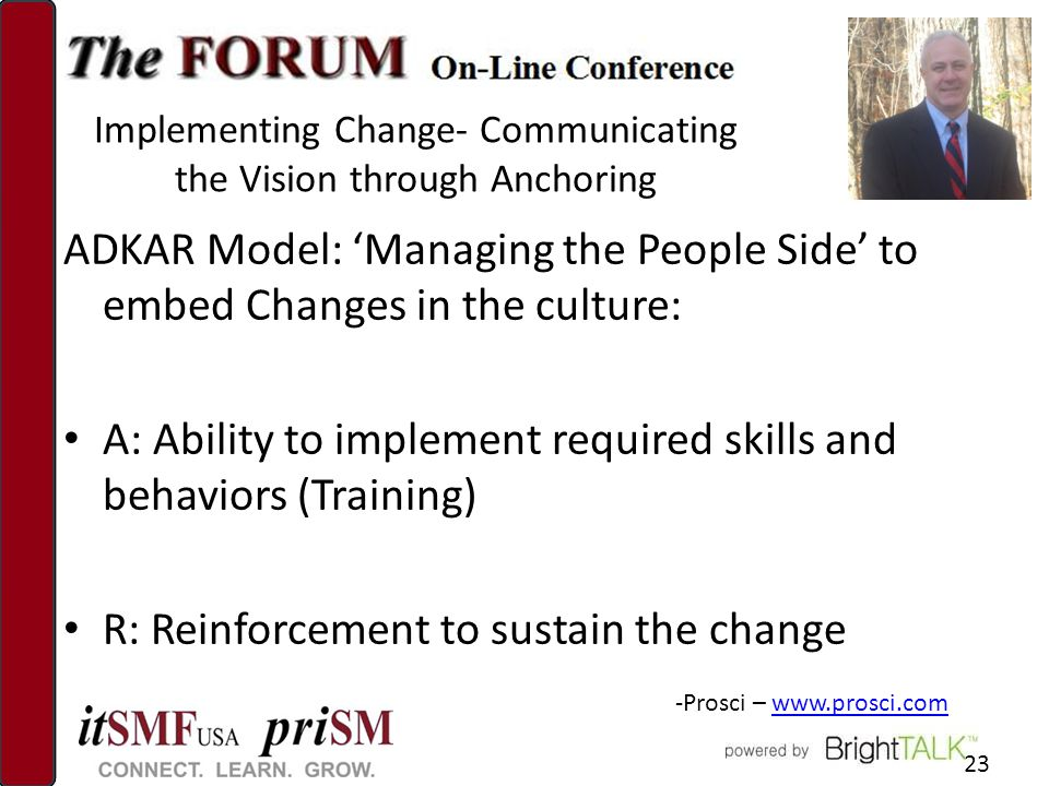 Implementing Change- Communicating the Vision through Anchoring ADKAR Model: 'Managing the People Side' to embed Changes in the culture: A: Ability to implement required skills and behaviors (Training) R: Reinforcement to sustain the change 23 -Prosci – www.prosci.comwww.prosci.com