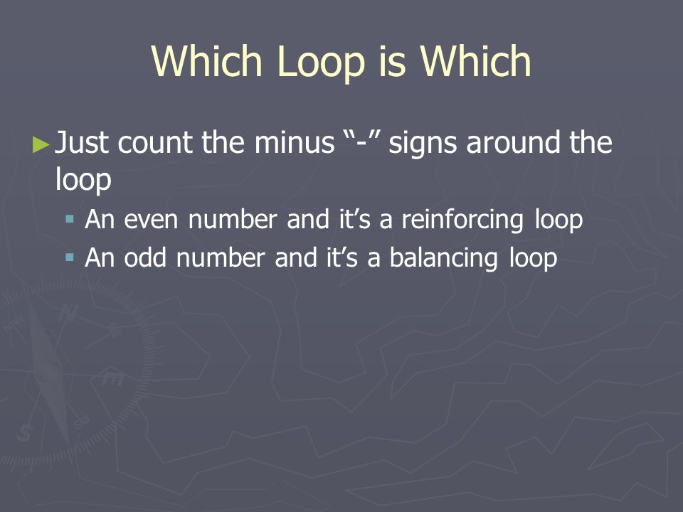 Which Loop is Which ► ► Just count the minus - signs around the loop   An even number and it's a reinforcing loop   An odd number and it's a balancing loop