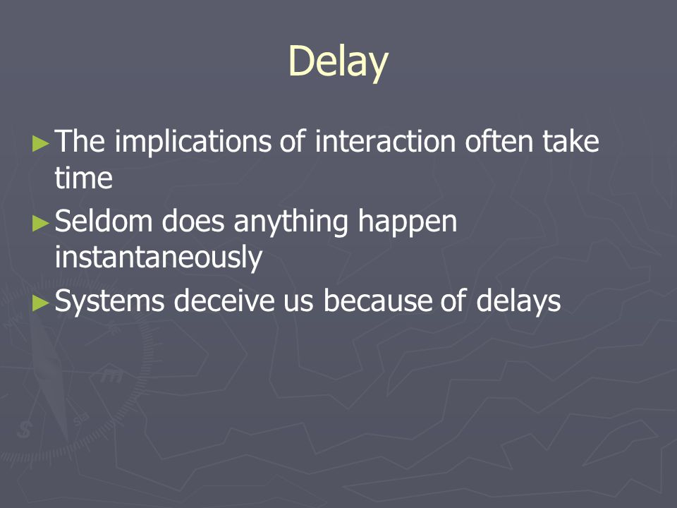 Delay ► ► The implications of interaction often take time ► ► Seldom does anything happen instantaneously ► ► Systems deceive us because of delays