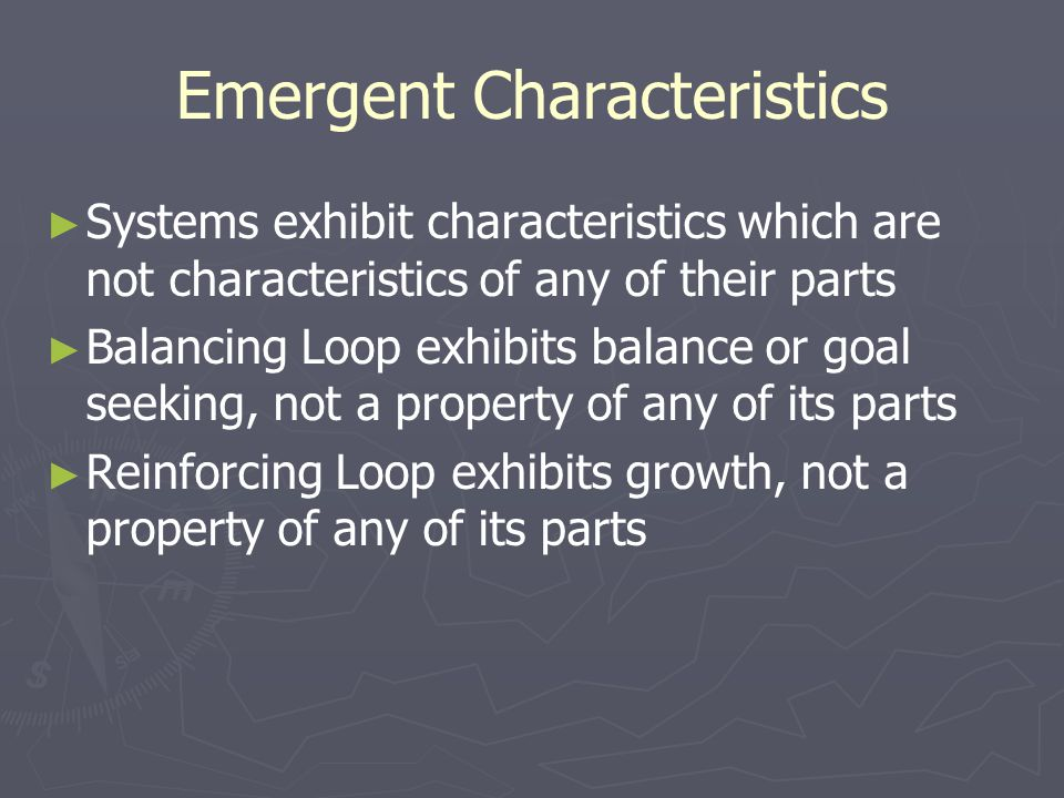 Emergent Characteristics ► ► Systems exhibit characteristics which are not characteristics of any of their parts ► ► Balancing Loop exhibits balance or goal seeking, not a property of any of its parts ► ► Reinforcing Loop exhibits growth, not a property of any of its parts
