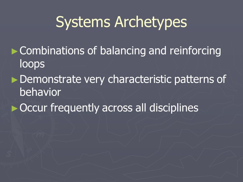 Systems Archetypes ► ► Combinations of balancing and reinforcing loops ► ► Demonstrate very characteristic patterns of behavior ► ► Occur frequently across all disciplines