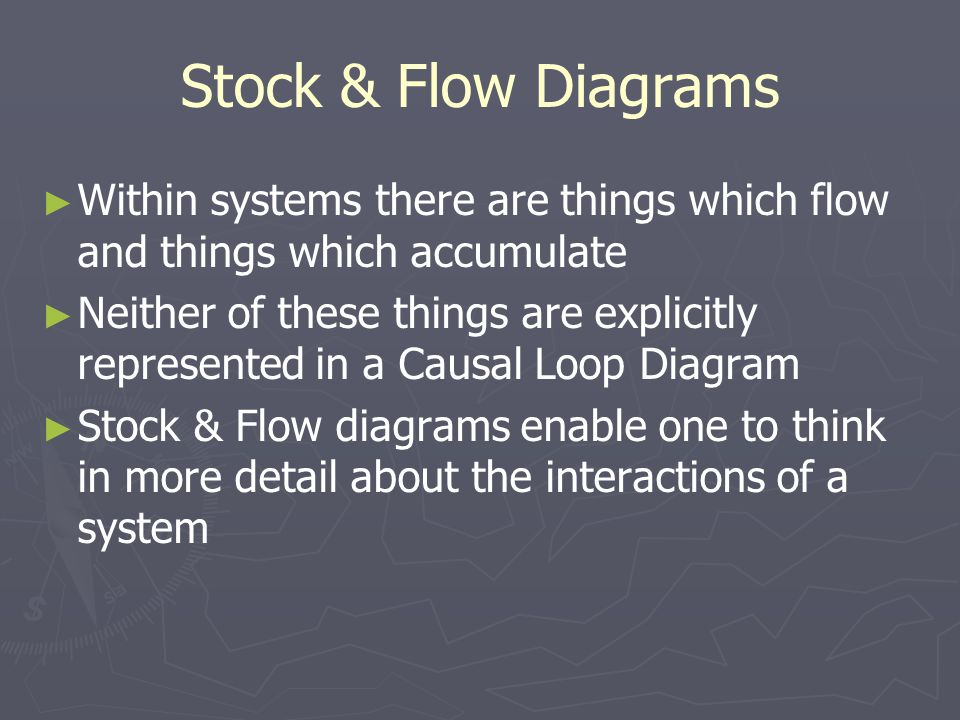 Stock & Flow Diagrams ► ► Within systems there are things which flow and things which accumulate ► ► Neither of these things are explicitly represented in a Causal Loop Diagram ► ► Stock & Flow diagrams enable one to think in more detail about the interactions of a system