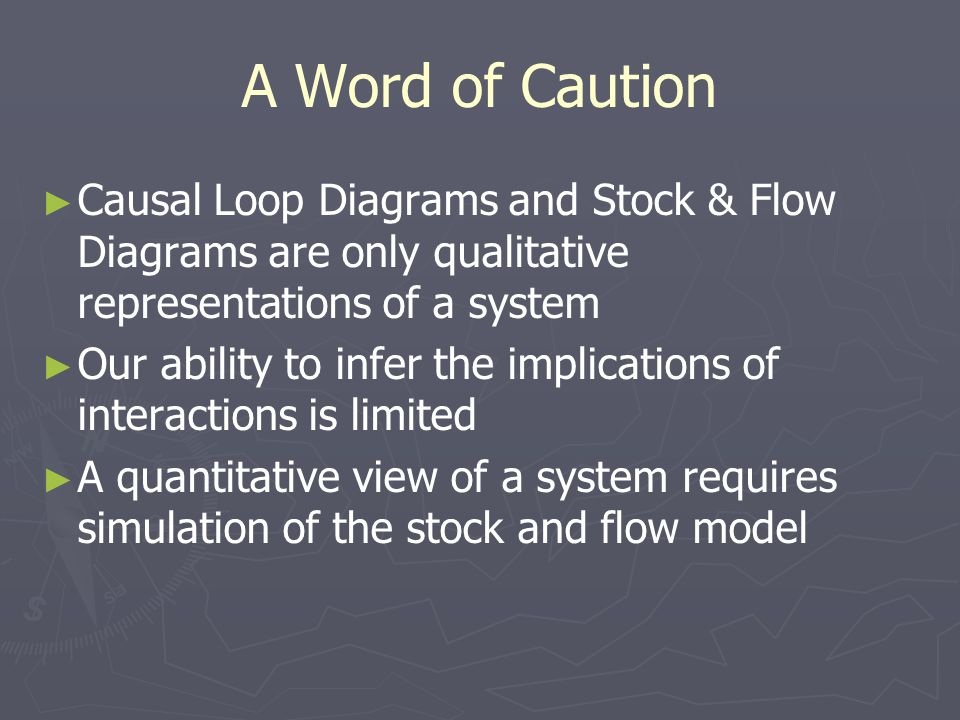 A Word of Caution ► ► Causal Loop Diagrams and Stock & Flow Diagrams are only qualitative representations of a system ► ► Our ability to infer the implications of interactions is limited ► ► A quantitative view of a system requires simulation of the stock and flow model