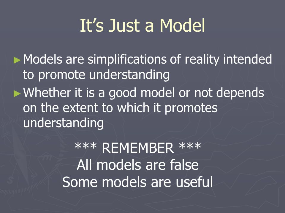 It's Just a Model ► ► Models are simplifications of reality intended to promote understanding ► ► Whether it is a good model or not depends on the ext