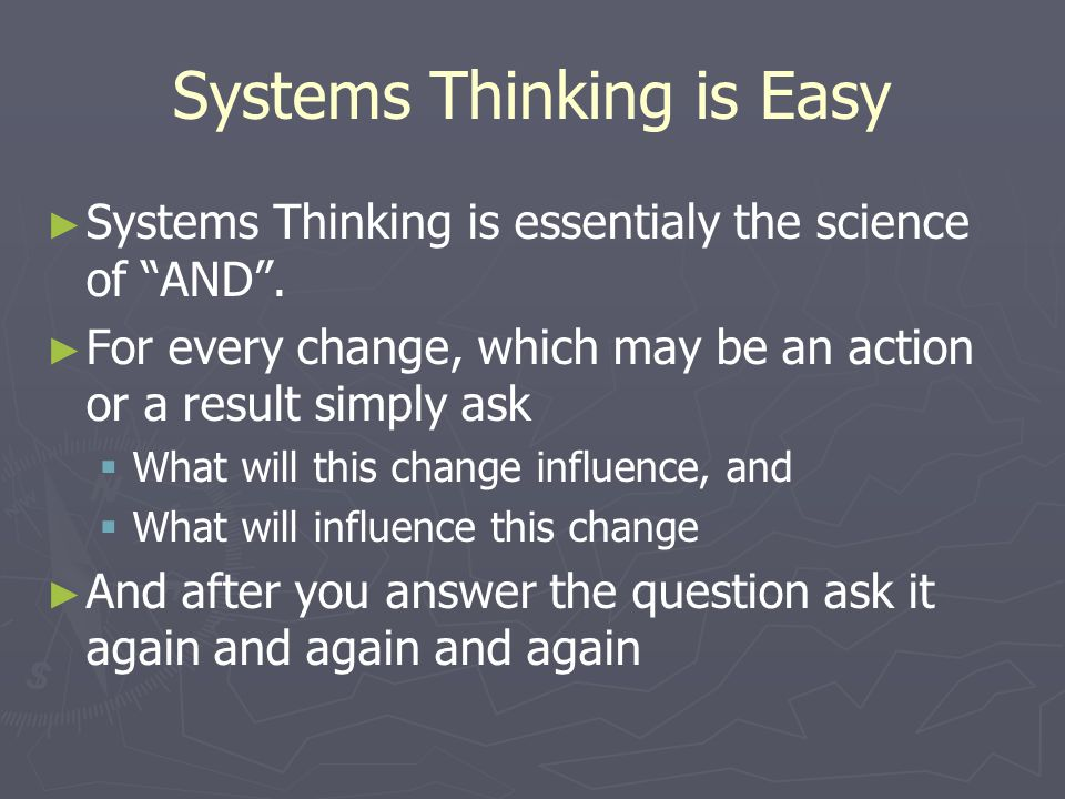 "Systems Thinking is Easy ► ► Systems Thinking is essentialy the science of ""AND"". ► ► For every change, which may be an action or a result simply ask"