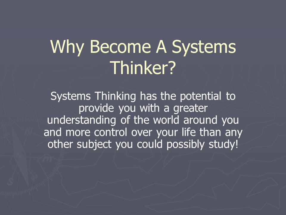 Why Become A Systems Thinker? Systems Thinking has the potential to provide you with a greater understanding of the world around you and more control