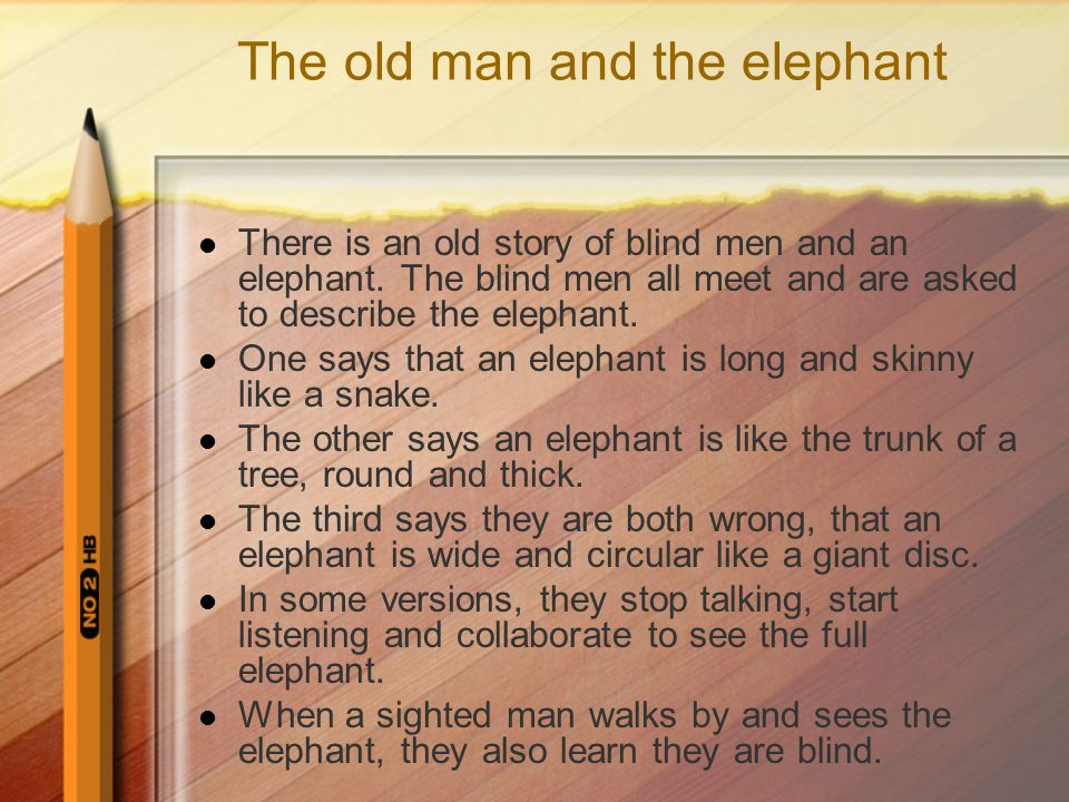 The old man and the elephant There is an old story of blind men and an elephant.