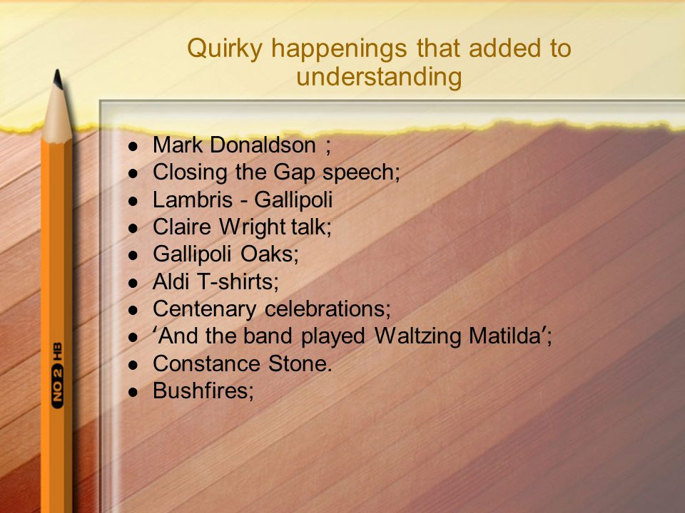 Quirky happenings that added to understanding Mark Donaldson ; Closing the Gap speech; Lambris - Gallipoli Claire Wright talk; Gallipoli Oaks; Aldi T-shirts; Centenary celebrations; 'And the band played Waltzing Matilda'; Constance Stone.