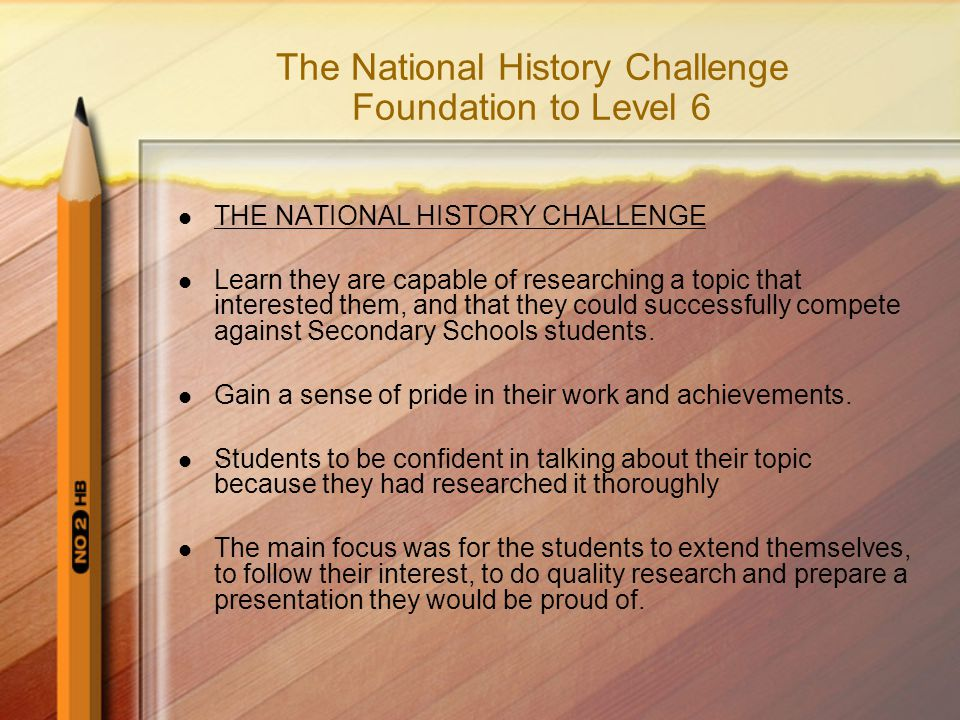 The National History Challenge Foundation to Level 6 THE NATIONAL HISTORY CHALLENGE Learn they are capable of researching a topic that interested them, and that they could successfully compete against Secondary Schools students.