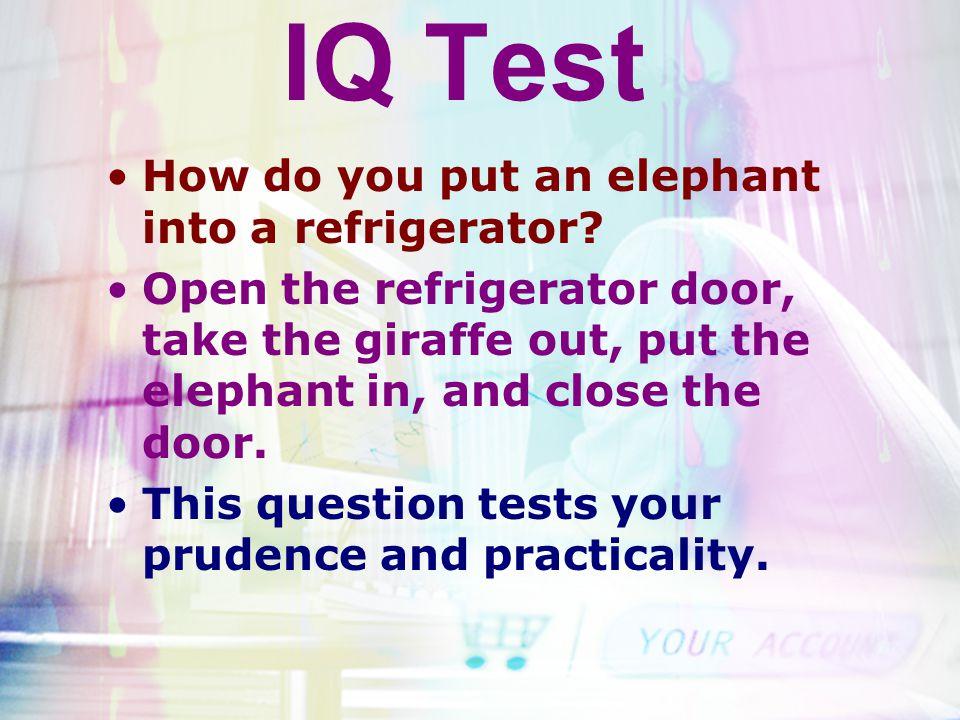 IQ Test How do you put an elephant into a refrigerator? Open the refrigerator door, take the giraffe out, put the elephant in, and close the door. Thi