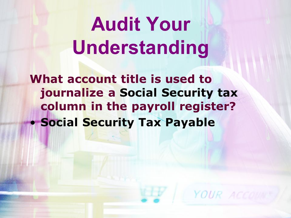Audit Your Understanding What account title is used to journalize a Social Security tax column in the payroll register? Social Security Tax Payable
