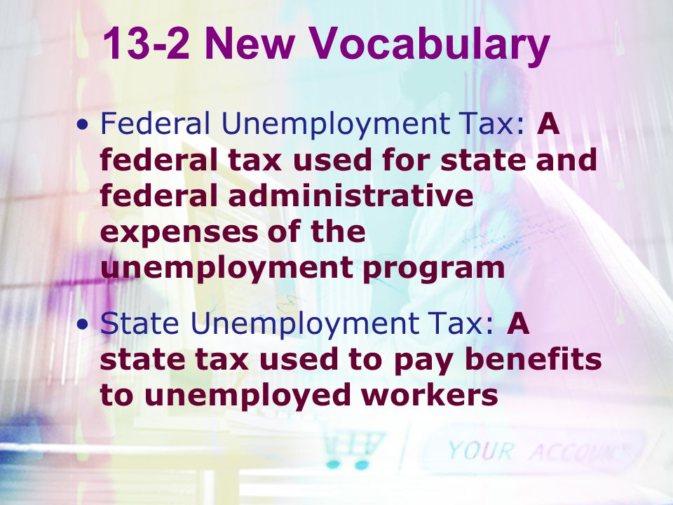 13-2 New Vocabulary Federal Unemployment Tax: A federal tax used for state and federal administrative expenses of the unemployment program State Unemp