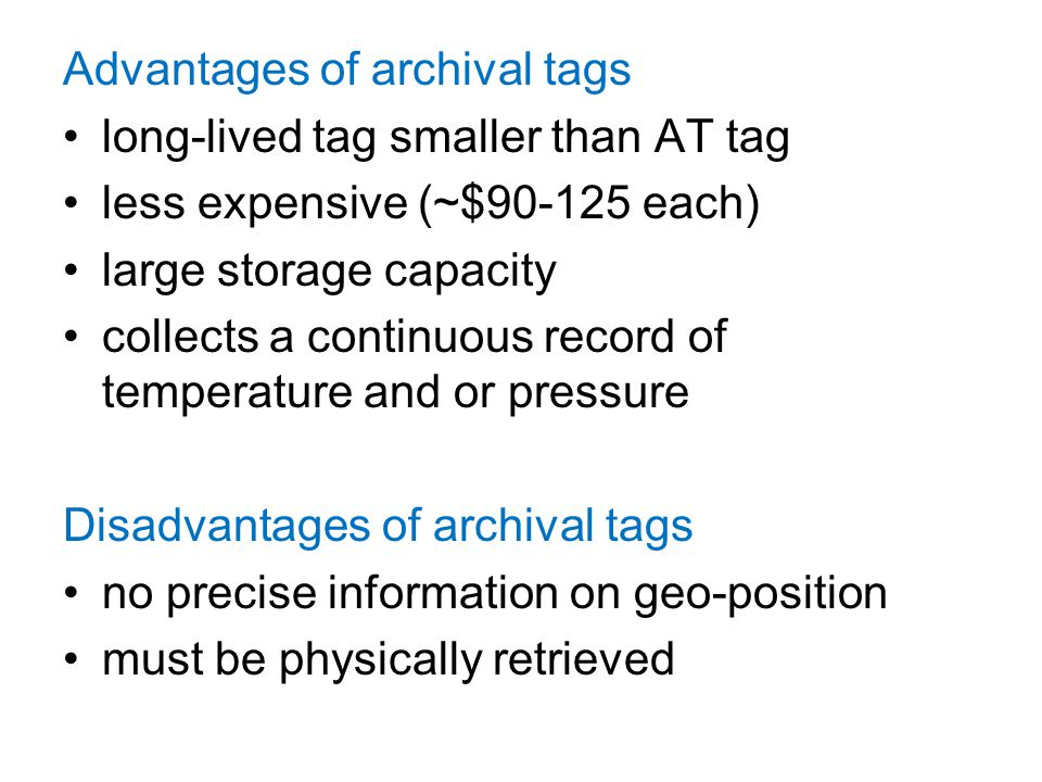 Advantages of archival tags long-lived tag smaller than AT tag less expensive (~$90-125 each) large storage capacity collects a continuous record of t