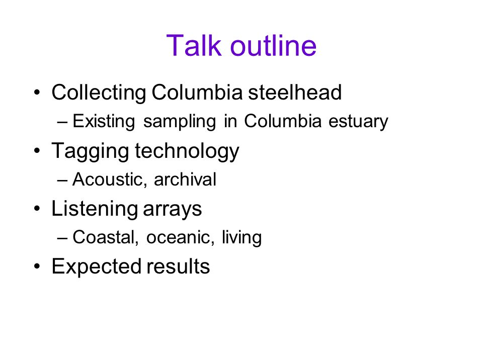 Talk outline Collecting Columbia steelhead –Existing sampling in Columbia estuary Tagging technology –Acoustic, archival Listening arrays –Coastal, oc