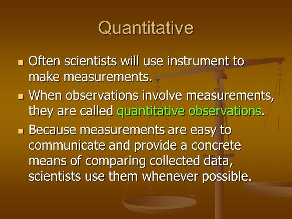 Quantitative Often scientists will use instrument to make measurements. Often scientists will use instrument to make measurements. When observations i